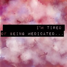 I'm tired of being medicated.... OCD, anxiety, depression, mental illness, bipolar, mental health (?)