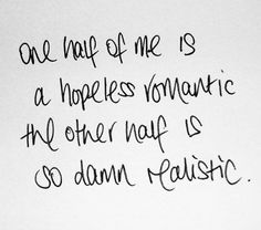 One half of me is a hopeless romantic; the other half is so damn realistic.