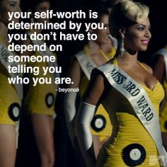 your self-worth is determined by you. you don't have to depend on someone telling you who you are. -Beyonce