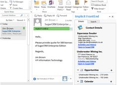 Implicit FrontEnd - SugarCRM Outlook Integration. Implicit FrontEnd creates a new paradigm for interacting with SugarCRM. We'll bring CRM to your inbox. It provides a comprehensive Outlook integration that makes all CRM data and functionality accessible to users from within Outlook allowing them to perform their daily CRM work without leaving Outlook.