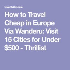 How to Travel Cheap in Europe Via Wanderu: Visit 15 Cities for Under $500 - Thrillist