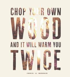 Chop your own wood and it will warm you twice! www.parafinaco.com