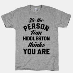 Be The Person Tom Hiddleston Thinks You Are.  @Lily Morello Morello Morello Gilbert