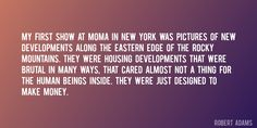 Quote by Robert Adams => My first show at MoMA in New York was pictures of new developments along the eastern edge of the Rocky Mountains. They were housing developments that were brutal in many ways, that cared almost not a thing for the human beings inside. They were just designed to make money.