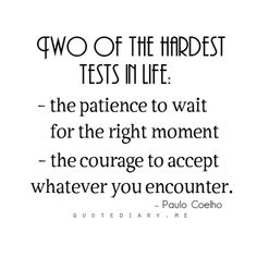 Two of the hardest tests in life:  1) the patience to wait for the right moment, and 2) the courage to accept whatever you encounter. Paulo Coelho
