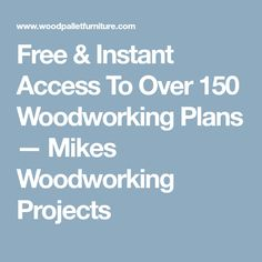 Free & Instant Access To Over 150 Woodworking Plans — Mikes Woodworking Projects
