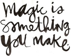 'Magic is Something You Make...'  Wow!
