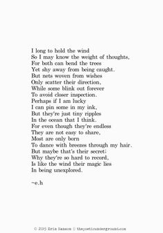 I long to hold the wind, - Erin Hanson. Eh Poems, Poem Quotes, Lyric Quotes, Life Quotes, Qoutes, Tattoo Quotes, Beautiful Poetry, Beautiful Words, Erin Hanson Poems