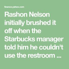 Rashon Nelson initially brushed it off when the Starbucks manager told him he couldn't use the restroom because he wasn't a paying customer. He thought nothing of it when he and his childhood friend and ...