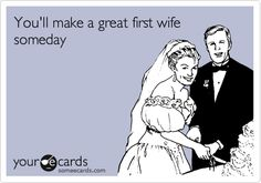 You'll make a great first wife someday.
