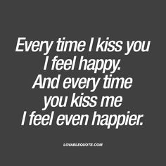 Every time I kiss you I feel happy. And every time you kiss me I feel even happier.  Kissing someone you really like should make you feel happy. And it sure feels even better when that person kisses you.. Right?  This kissing quote is all about that awesome feeling when you kiss.
