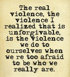 The real violence, the violence I realized that is unforgivable, is the violence we do to ourselves when we're too afraid to be who we really are.