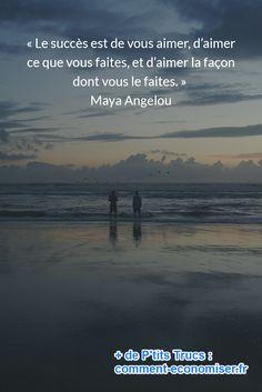 « Le succès est de vous aimer, d'aimer ce que vous faites, et d'aimer la façon dont vous le faites. » Maya Angelou