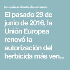 El pasado 29 de junio de 2016, la Unión Europea renovó la autorización del herbicida más vendido en la Unión Europea y en el mundo, el glifosato con una producción estimada en el año 2014 de 825.000 toneladas. Si bien, de manera temporal y por un período máximo de dieciocho meses frente a los quince años pretendidos por la Comisión Europea.