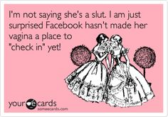 I'm not saying she's a slut. I am just surprised Facebook hasn't made her vagina a place to 'check in' yet!