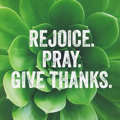 """""""Rejoice always, pray without ceasing, in everything give thanks; for this is the will of God in Christ Jesus for you."""" (I Thessalonians 5:16-18)"""