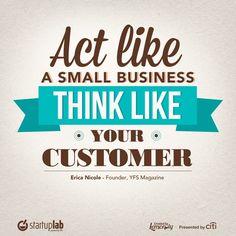 Act like a small business, think like your customer. via @YFSEricaNicole @theYEC #smallbiz #startups