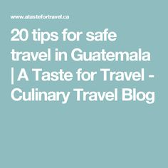 20 tips for safe travel in Guatemala  | A Taste for Travel - Culinary Travel Blog