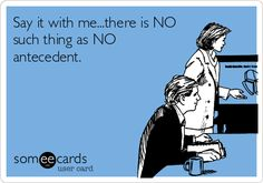 Say it with me...there is NO such thing as NO antecedent.