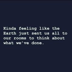 Kinda feel like the Earth has sent us to our rooms to think about what we've done. Me Quotes, Funny Quotes, New Year Quotes Funny Hilarious, Quotable Quotes, Funny Relatable Memes, Funny Sarcasm, Just For Laughs, Haha Funny, Funny Stuff