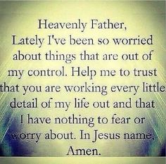 Heavenly Father,  Lately I've been so worried about things that are out of my control.  Help me to trust that YOU are working every little detail of my life out and that I have nothing to fear or worry about. In Jesus name - Amen!