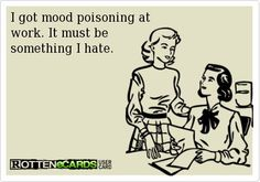 I got mood poisoning at   work. It must be   something I hate.: I Hate Work, Hate My Job Humor, Someecards Funny Coworkers, I Hate My Job Quotes, Hate Co Workers, Quotes About Coworkers, Co Workers Ecards, I Hate My Job Ecards, I Hate My Coworkers Funny