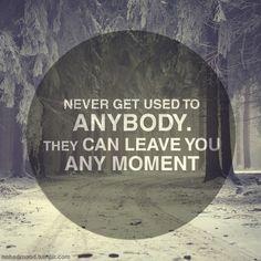 """"""" ne jamais s'habituer à personne. ils peuvent te laisser à tout moment """""""