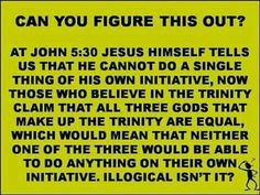 Can you figure this out? At John 5:30 Jesus himself tells us that he cannot do a single thing of his own initiative, now those who believe in the trinity claim that all three Gods that make up the trinity are equal, which would mean that neither one of the three would be able to do anything on their own initiative. Illogical, isn't it?