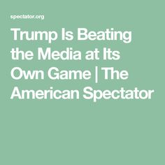 Trump Is Beating the Media at Its Own Game   The American Spectator