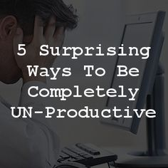 5 Surprising Ways To Be Completely UN-Productive