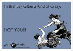Im Brantley Gilberts Kind of Crazy, NOT YOU!!!!