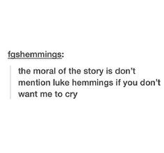 Basically. When I was in class the other day someone said Luke Hemmings. I just kinda left the room bc no.