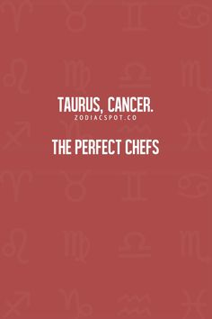 Taurus, Cancer Zodiac Sign ♋: The perfect chefs.