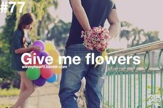 give me flowers..atleast once!