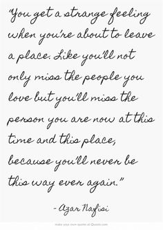 """""""You get a strange feeling when you're about to leave a place. Like you'll not only miss the people you love but you'll miss the person you are now at this time and this place, because you'll never be this way ever again."""""""