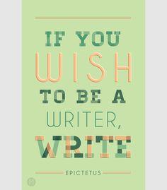 """If you want to be a writer, write."" - Epictetus."