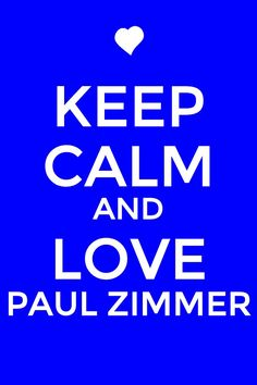 KEEP CALM AND LOVE PAUL ZIMMER!!