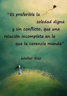 """... """"Es preferible la soledad digna y sin conflicto, que una relación incompleta en la que la carencia mande"""". Walter Riso."""
