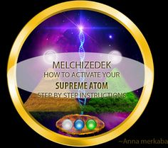 MELCHIZEDEK – HOW TO ACTIVATE YOUR SUPREME ATOM STEP BY STEP INSTRUCTIONS – ANNA MERKABA