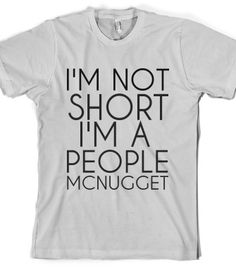 I'm Not Short I'm a People Mcnugget Shirt By Tshirt Unicorn Each shirt is made to order using digital printing in the USA. Allow 3-5 days to print the order and get it shipped. This comfy white tee ha