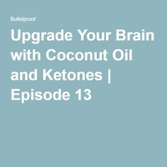 Upgrade Your Brain with Coconut Oil and Ketones | Episode 13