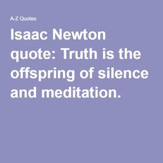Isaac Newton Quote: Truth Is The Offspring Of Silence And Meditation.