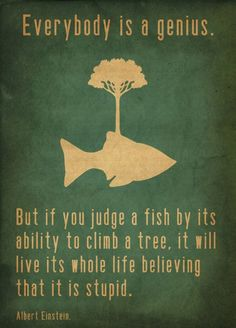 """""""Everybody is a genius. But if you judge a fish by its ability to climb a tree, it will live its whole life believing that it is stupid.""""   ― Albert Einstein"""