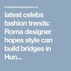 latest celebs fashion trends: Roma designer hopes style can build bridges in Hun...