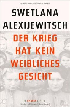 Der Krieg hat kein weibliches Gesicht: Amazon.de: Swetlana  Alexijewitsch, Ganna-Maria Braungardt: Bücher Literaturnobelpreis 2015