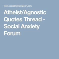 Atheist/Agnostic Quotes Thread - Social Anxiety Forum