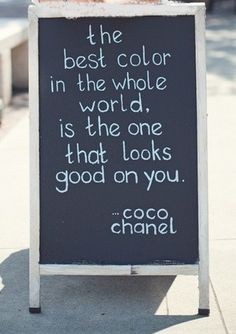 Coco Chanel... dont wear what's in style, wear what style you look best in, thats your style...kellie clark