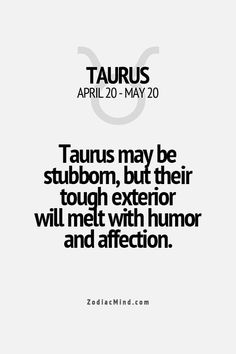 Taurus-so true. Even when someone really breaks down my wall, I'll try hard not to let them see me smile. Try so hard to be tough.