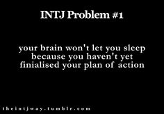 "INTJ problem: ""Your brain won't let you sleep because you haven't yet finalised your plan of action."""
