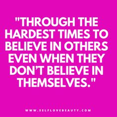 Always believe in others even when they might not believe in themselves. Check out our article here: http://www.selflovebeauty.com/2014/05/to-the-woman-that-inspires-me/